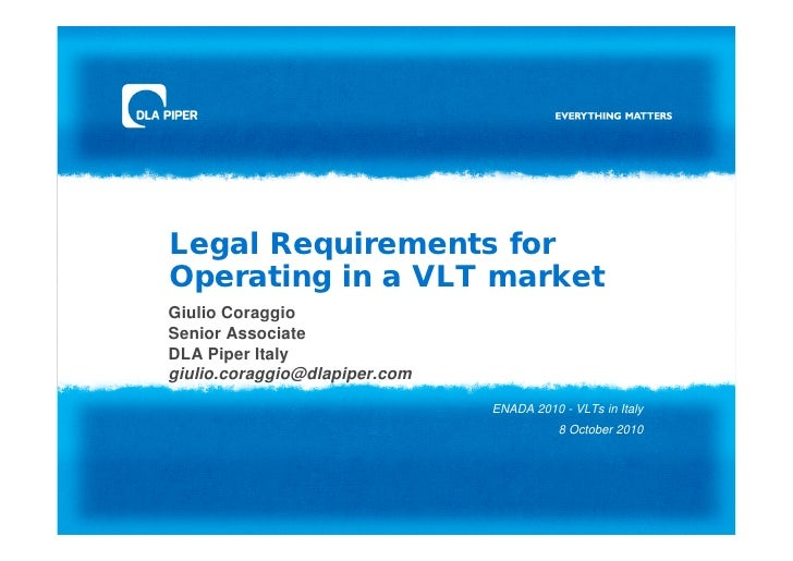 Legal Requirements forOperating in a VLT marketGiulio CoraggioSenior AssociateDLA Piper Italygiulio.coraggio@dlapiper.com ...