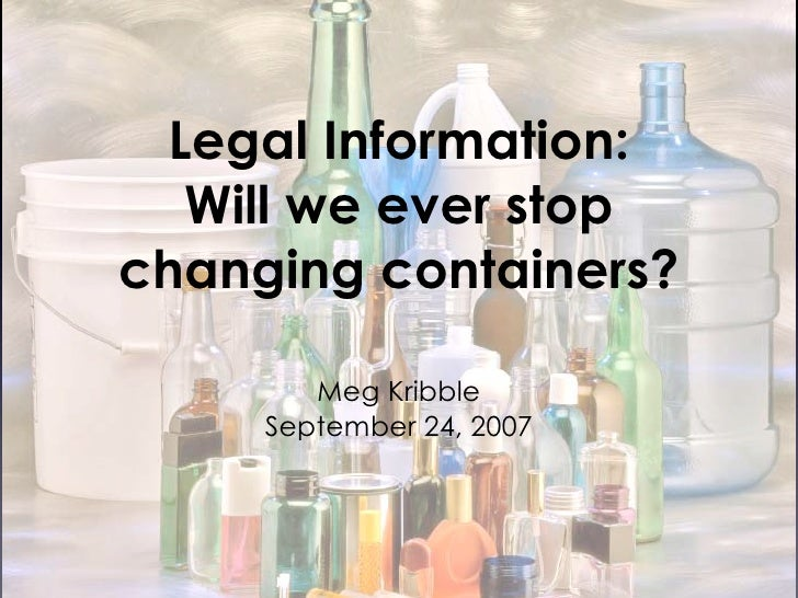 Legal Information:    Will we ever stop changing containers?          Meg Kribble      September 24, 2007