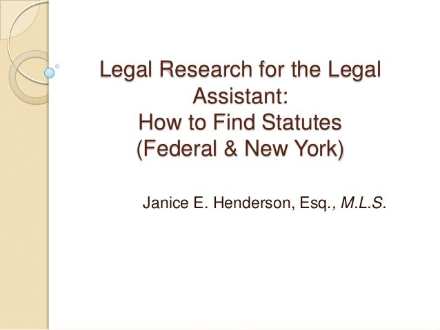 Legal Research for the Legal Assistant: How to Find Statutes (Federal & New York) Janice E. Henderson, Esq., M.L.S.