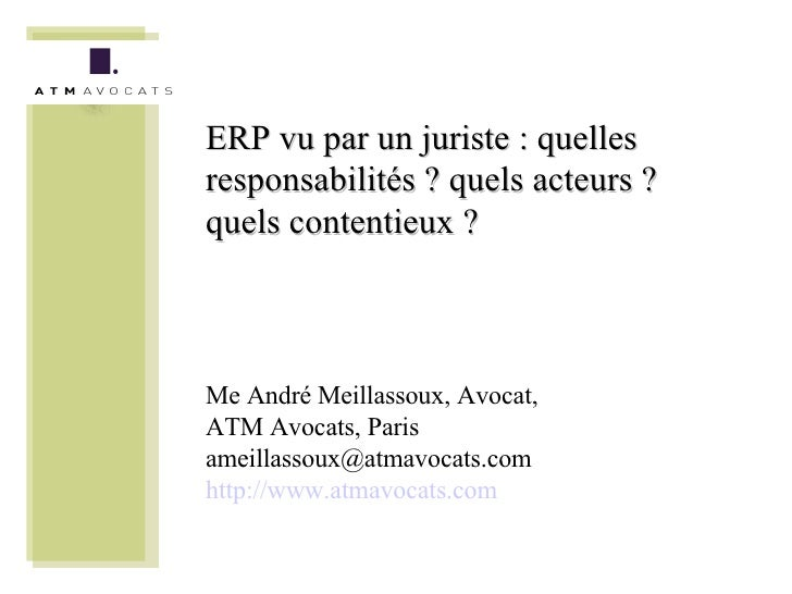 ERP vu par un juriste : quelles responsabilités ? quels acteurs ? quels contentieux ? Me André Meillassoux, Avocat, ATM Av...