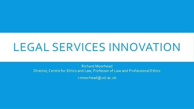 LEGAL SERVICES INNOVATION Richard Moorhead Director, Centre for Ethics and Law, Professor of Law and Professional Ethics r...