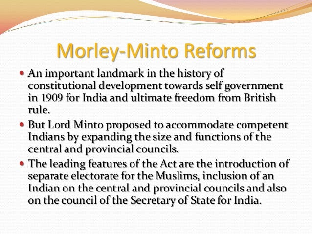 morley minto reforms essay This article talks about morley-minto reforms the indian councils act 1909 was an act of the british parliament that introduced a few reforms in the legislative councils and increased the involvement of indians limitedly in the governance of british india.