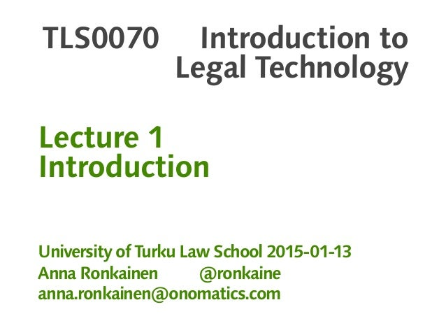 TLS0070 Introduction to Legal Technology Lecture 1 Introduction University of Turku Law School 2015-01-13 Anna Ronkainen @...