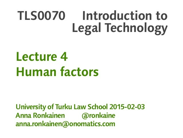 TLS0070 Introduction to Legal Technology Lecture 4 Human factors University of Turku Law School 2015-02-03 Anna Ronkainen ...