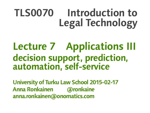 TLS0070 Introduction to Legal Technology Lecture 7 Applications III decision support, prediction, automation, self-service...