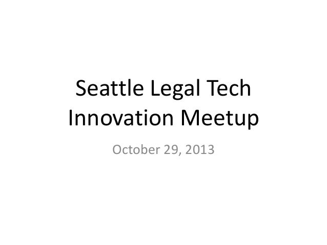 Seattle Legal Tech Innovation Meetup October 29, 2013