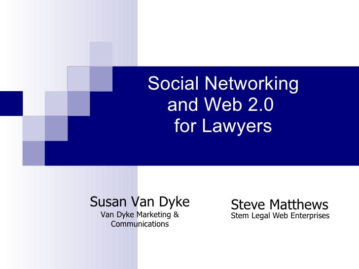 Social Networking and Web 2.0  for Lawyers   Steve Matthews Stem Legal Web Enterprises Susan Van Dyke Van Dyke Marketing &...