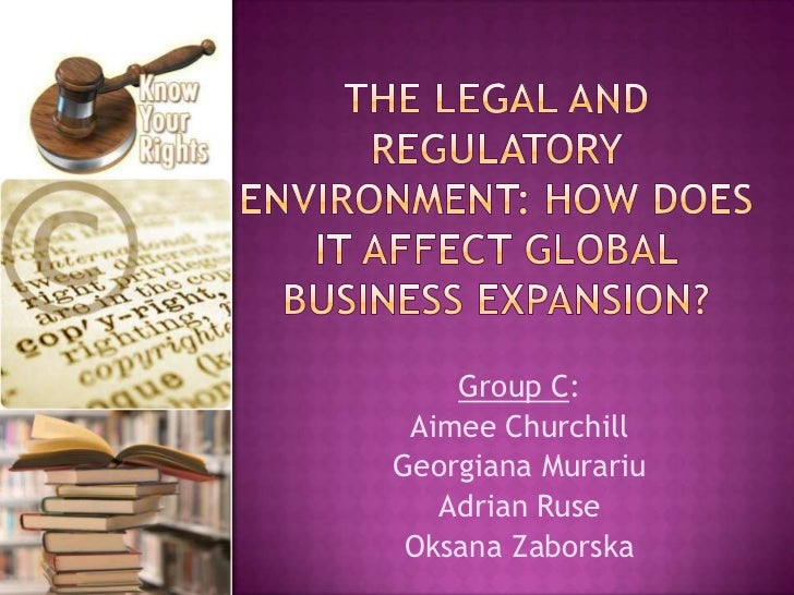 The legal and regulatory environment: how does it affect global business expansion?<br />Group C:<br />Aimee Churchill<br ...