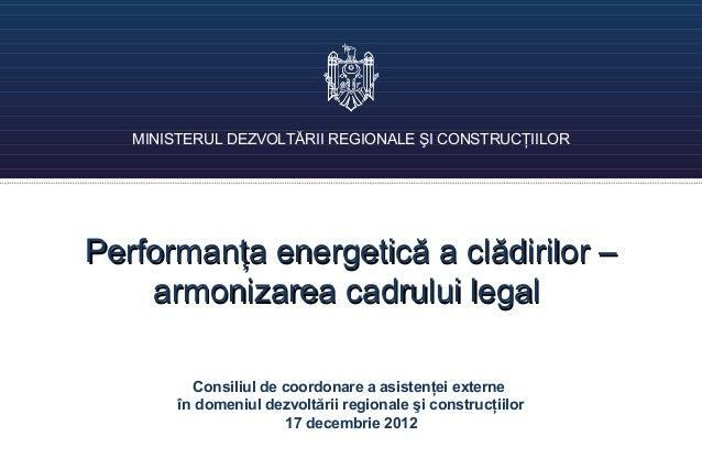 MINISTERUL DEZVOLTĂRII REGIONALE ŞI CONSTRUCŢIILORPerformanţa energetică a clădirilor –    armonizarea cadrului legal     ...