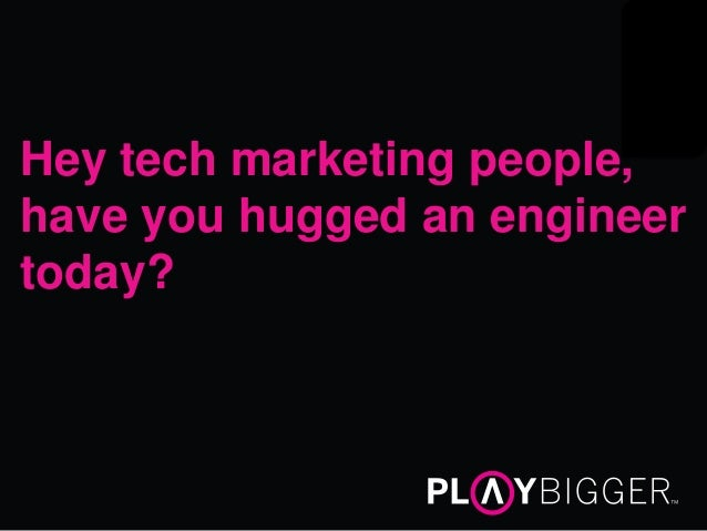 Hey tech marketing people, have you hugged an engineer today?