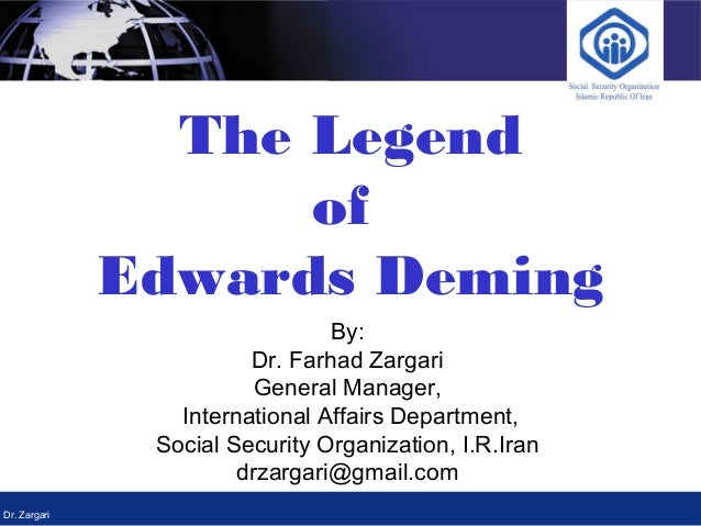 Dr. Zargari The Legend of Edwards Deming By: Dr. Farhad Zargari General Manager, International Affairs Department, Social ...