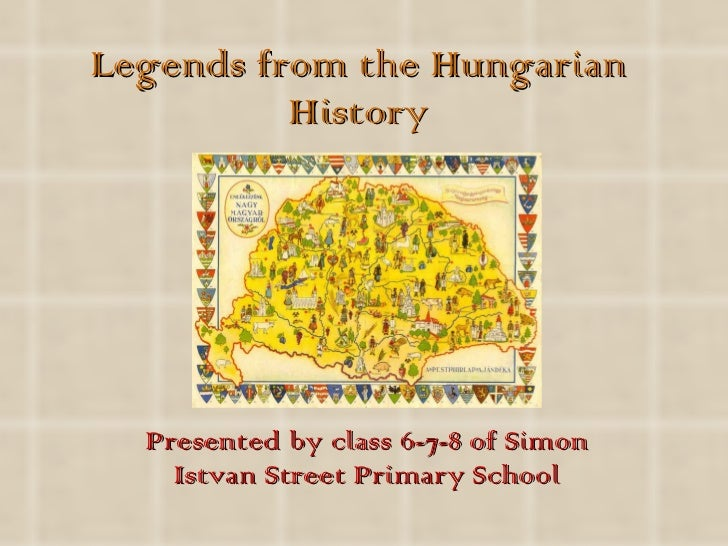 Legends from the Hungarian History Presented by class 6-7-8 of Simon Istvan Street Primary School