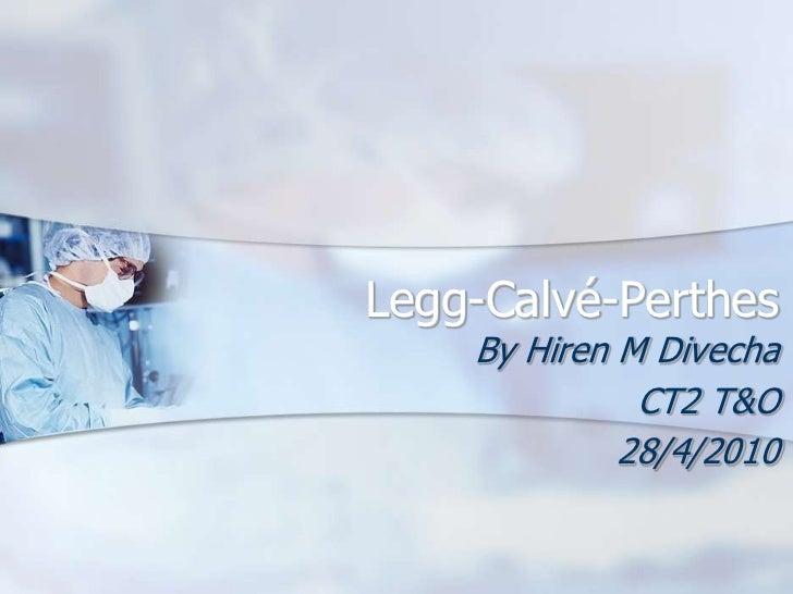 Legg-Calvé-Perthes    By Hiren M Divecha              CT2 T&O             28/4/2010