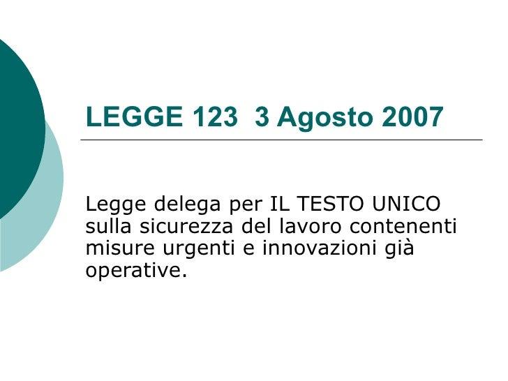 LEGGE 123 3 Agosto 2007  Legge delega per IL TESTO UNICO sulla sicurezza del lavoro contenenti misure urgenti e innovazion...