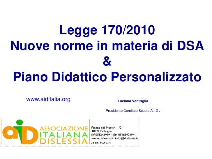 Legge 170/2010Nuove norme in materia di DSA              &Piano Didattico Personalizzato  www.aiditalia.org          Lucia...