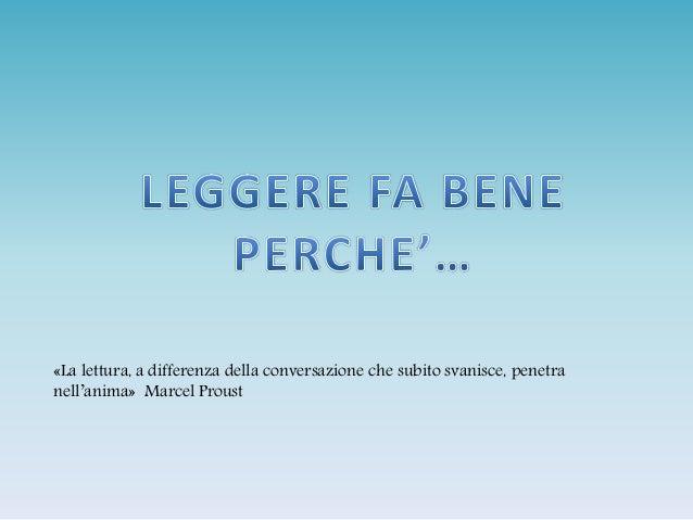 «La lettura, a differenza della conversazione che subito svanisce, penetra nell'anima» Marcel Proust