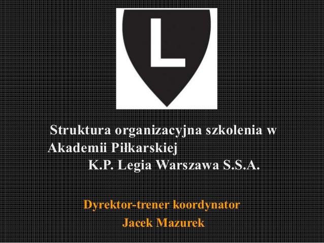Struktura organizacyjna szkolenia w Akademii Piłkarskiej K.P. Legia Warszawa S.S.A. Dyrektor-trener koordynator Jacek Mazu...