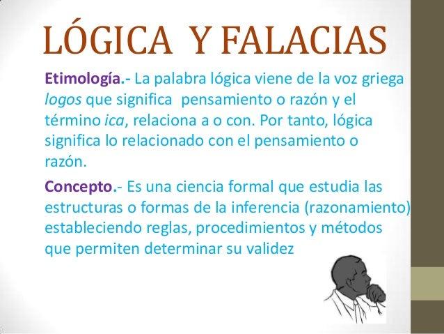 LÓGICA Y FALACIAS Etimología.- La palabra lógica viene de la voz griega logos que significa pensamiento o razón y el térmi...