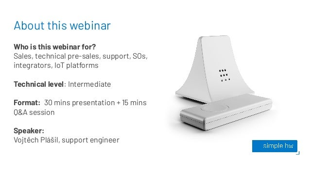 About this webinar Who is this webinar for? Sales, technical pre-sales, support, SOs, integrators, IoT platforms Technical...