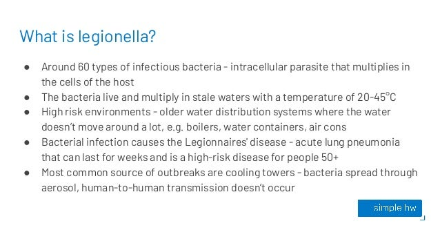 What is legionella? ● Around 60 types of infectious bacteria - intracellular parasite that multiplies in the cells of the ...