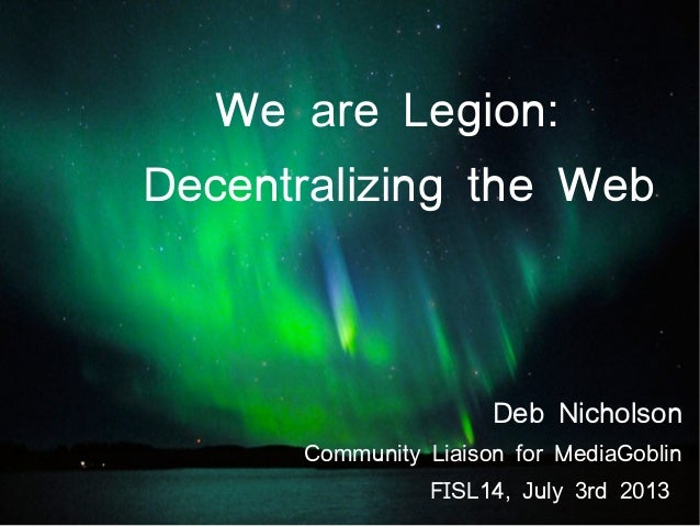 We are Legion: Decentralizing the Web Deb Nicholson Community Liaison for MediaGoblin FISL14, July 3rd 2013