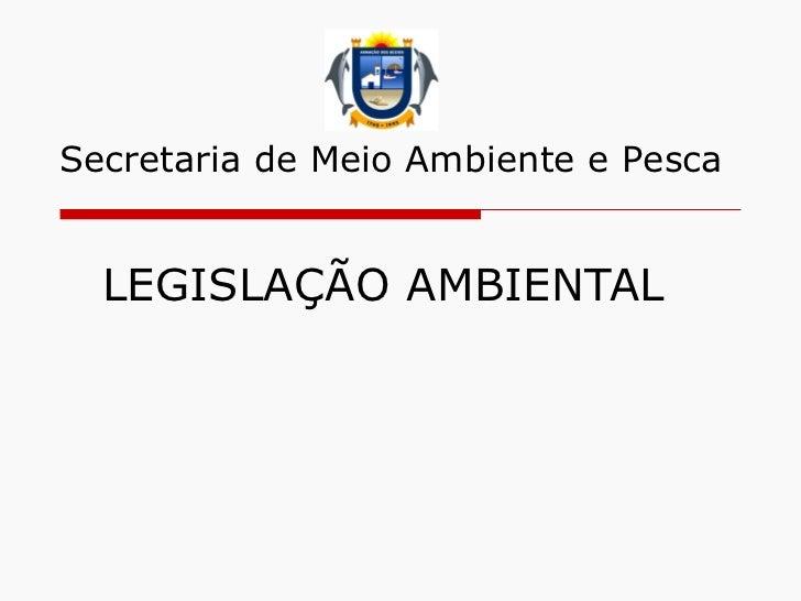 LEGISLAÇÃO AMBIENTAL  Secretaria de Meio Ambiente e Pesca