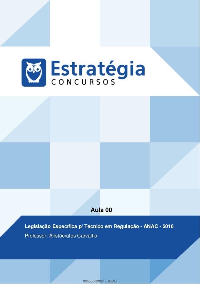 Aula 00 Legislação Específica p/ Técnico em Regulação - ANAC - 2016 Professor: Aristócrates Carvalho 00000000000 - DEMO