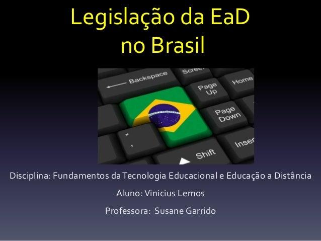 Legislação da EaD  no Brasil  Disciplina: Fundamentos da Tecnologia Educacional e Educação a Distância  Aluno: Vinicius Le...