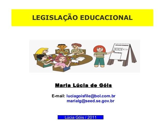 LLEEGGIISSLLAAÇÇÃÃOO EEDDUUCCAACCIIOONNAALL  Maria Lúcia de Góis  E-mail: luciagoisfile@bol.com.br  marialg@seed.se.gov.br...