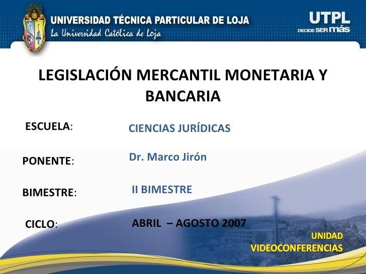 ESCUELA : PONENTE : BIMESTRE : LEGISLACI ÓN MERCANTIL MONETARIA Y BANCARIA CICLO : CIENCIAS JURÍDICAS II BIMESTRE Dr. Marc...