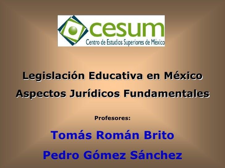 Legislación Educativa en México Aspectos Jurídicos Fundamentales               Profesores:        Tomás Román Brito     Pe...