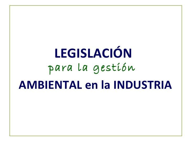 LEGISLACIÓN   para la gestión  AMBIENTAL en la INDUSTRIA