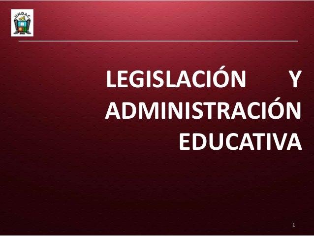 LEGISLACIÓN   YADMINISTRACIÓN      EDUCATIVA              1