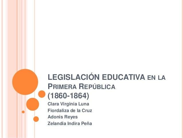 LEGISLACIÓN EDUCATIVA EN LAPRIMERA REPÚBLICA(1860-1864)Clara Virginia LunaFiordaliza de la CruzAdonis ReyesZelandia Indira...