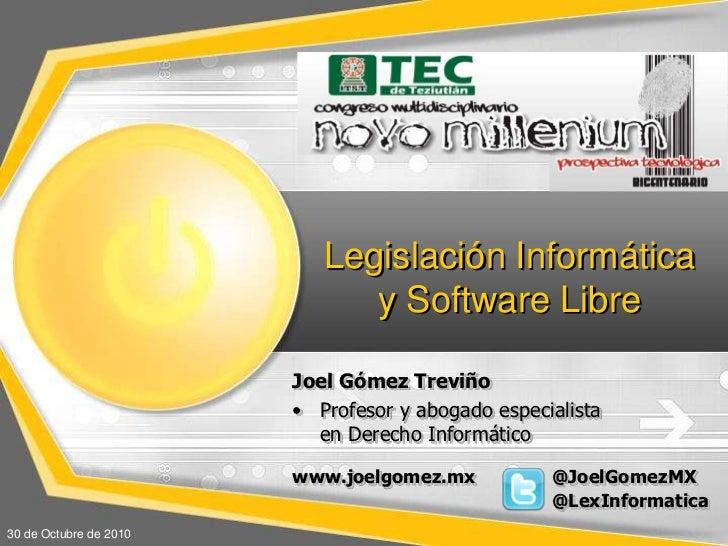 Legislación Informática y Software Libre<br />Joel GómezTreviño<br /><ul><li>Profesor y abogadoespecialistaen Derecho Info...