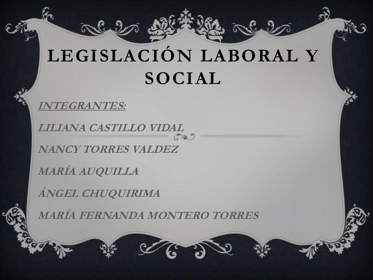 LEGISLACIÓN LABORAL Y         SOCIALINTEGRANTES:LILIANA CASTILLO VIDALNANCY TORRES VALDEZMARÍA AUQUILLAÁNGEL CHUQUIRIMAMAR...