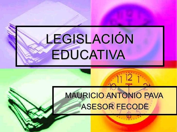LEGISLACIÓN EDUCATIVA  MAURICIO ANTONIO PAVA  ASESOR FECODE