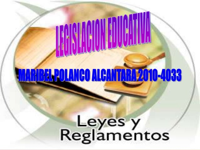 LEGISLACION EDUCATIVA conjunto de normas o disposiciones que regulan el funcionamiento del sistema educativo