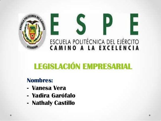 LEGISLACIÓN EMPRESARIAL Nombres: - Vanesa Vera - Yadira Garófalo - Nathaly Castillo