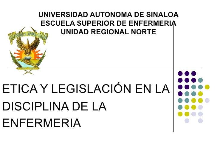 UNIVERSIDAD AUTONOMA DE SINALOA     ESCUELA SUPERIOR DE ENFERMERIA          UNIDAD REGIONAL NORTEETICA Y LEGISLACIÓN EN LA...