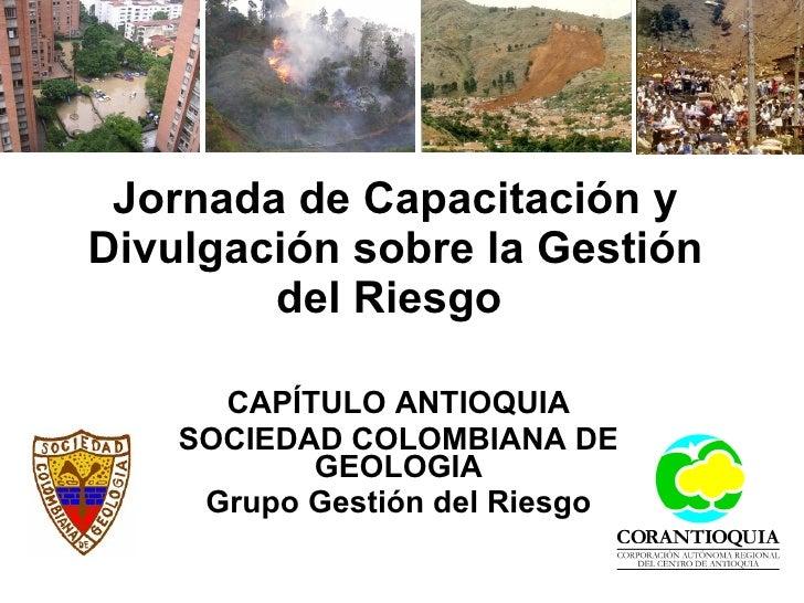 Jornada de Capacitación y Divulgación sobre la Gestión del Riesgo   CAPÍTULO ANTIOQUIA SOCIEDAD COLOMBIANA DE GEOLOGIA Gru...