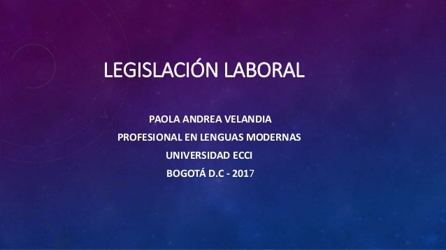 LEGISLACIÓN LABORAL PAOLA ANDREA VELANDIA PROFESIONAL EN LENGUAS MODERNAS UNIVERSIDAD ECCI BOGOTÁ D.C - 2017