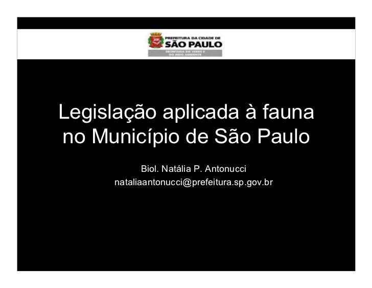 Legislação aplicada à faunano Município de São Paulo            Biol. Natália P. Antonucci     nataliaantonucci@prefeitura...