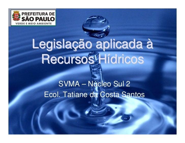 Legislação aplicada à Recursos Hídricos      SVMA – Núcleo Sul 2  Ecol. Tatiane da Costa Santos