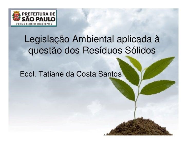 Legislação Ambiental aplicada à  questão dos Resíduos SólidosEcol. Tatiane da Costa Santos