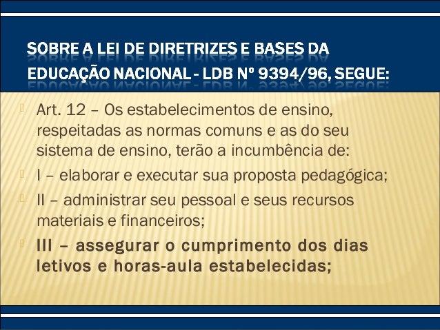  Art. 12 – Os estabelecimentos de ensino, respeitadas as normas comuns e as do seu sistema de ensino, terão a incumbência...