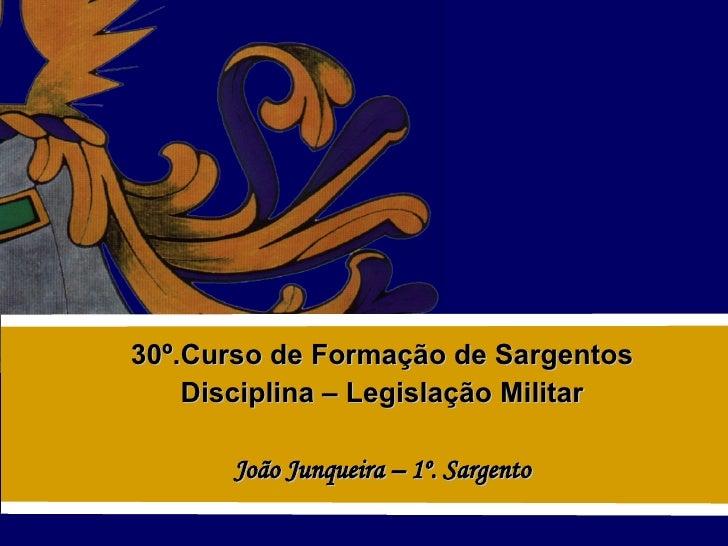 30º.Curso de Formação de Sargentos Disciplina – Legislação Militar João Junqueira – 1º. Sargento