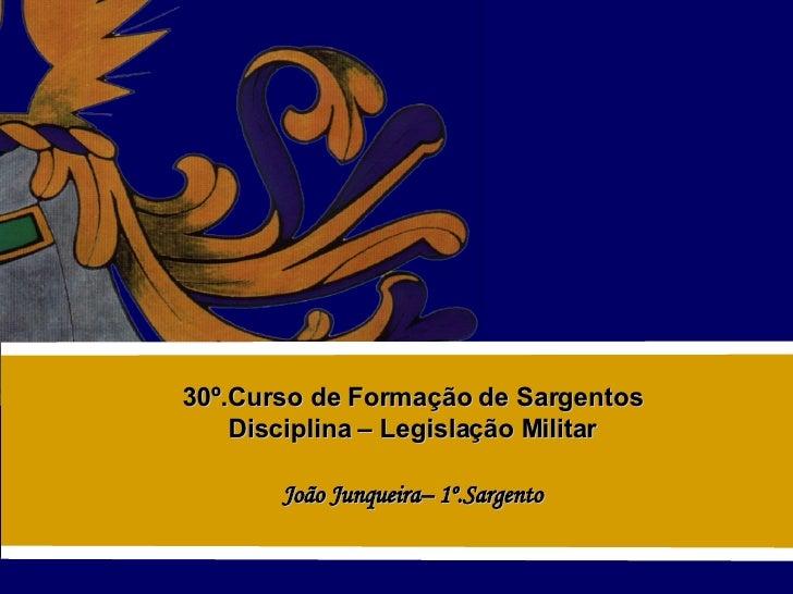 30º.Curso de Formação de Sargentos Disciplina – Legislação Militar João Junqueira– 1º.Sargento