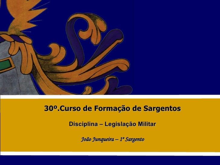 30º.Curso de Formação de Sargentos Disciplina – Legislação Militar João Junqueira – 1º Sargento