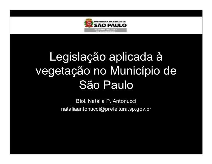 Legislação aplicada àvegetação no Município de       São Paulo           Biol. Natália P. Antonucci    nataliaantonucci@pr...